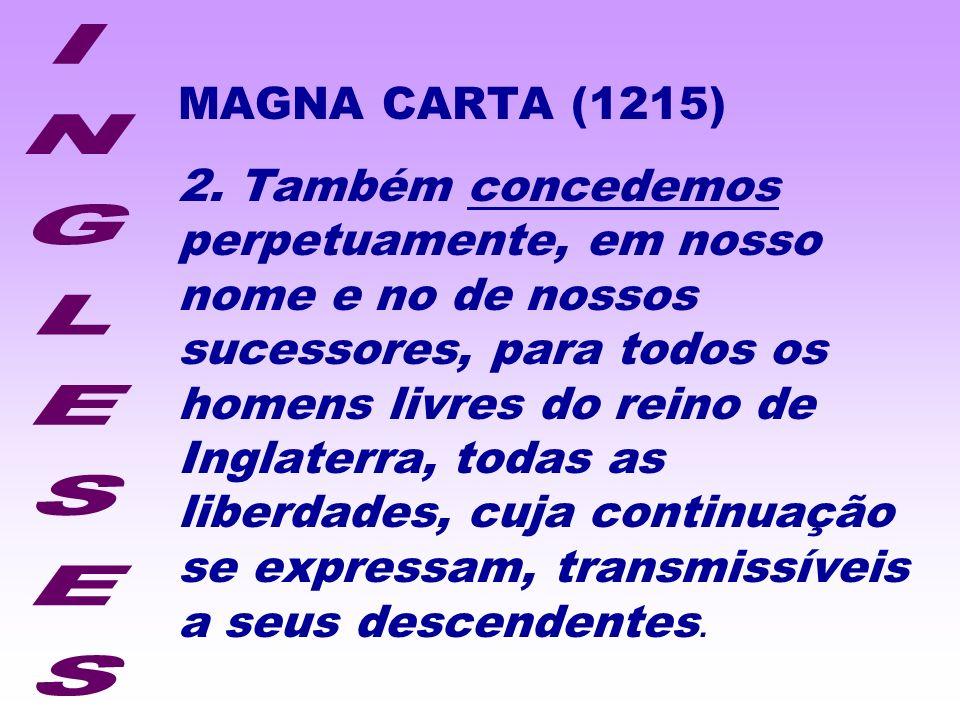 MAGNA CARTA (1215) 2. Também concedemos perpetuamente, em nosso nome e no de nossos sucessores, para todos os homens livres do reino de Inglaterra, to