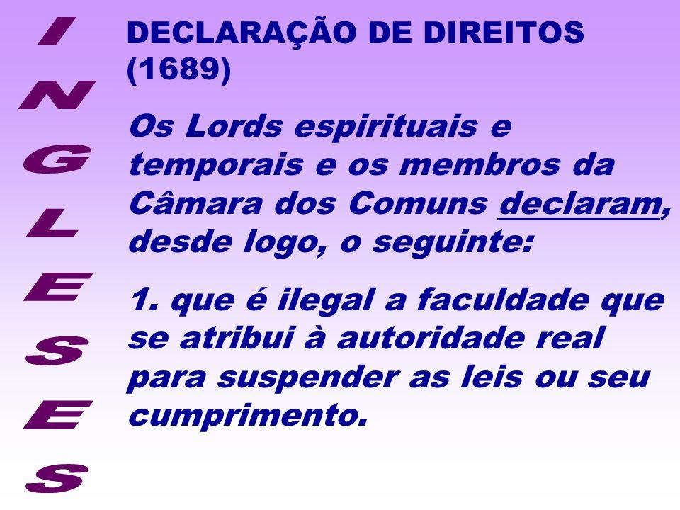 DECLARAÇÃO DE DIREITOS (1689) Os Lords espirituais e temporais e os membros da Câmara dos Comuns declaram, desde logo, o seguinte: 1. que é ilegal a f