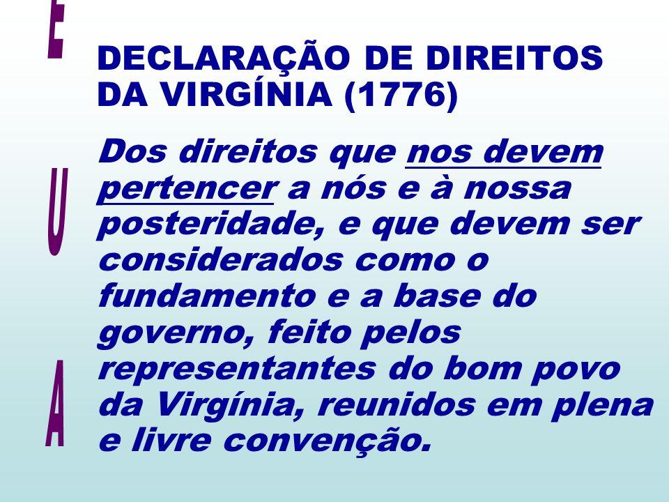 DECLARAÇÃO DE DIREITOS DA VIRGÍNIA (1776) Dos direitos que nos devem pertencer a nós e à nossa posteridade, e que devem ser considerados como o fundamento e a base do governo, feito pelos representantes do bom povo da Virgínia, reunidos em plena e livre convenção.