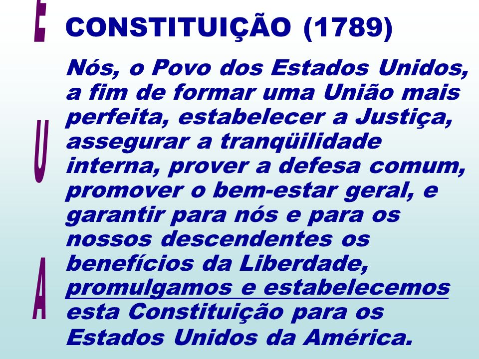 CONSTITUIÇÃO (1789) Nós, o Povo dos Estados Unidos, a fim de formar uma União mais perfeita, estabelecer a Justiça, assegurar a tranqüilidade interna, prover a defesa comum, promover o bem-estar geral, e garantir para nós e para os nossos descendentes os benefícios da Liberdade, promulgamos e estabelecemos esta Constituição para os Estados Unidos da América.