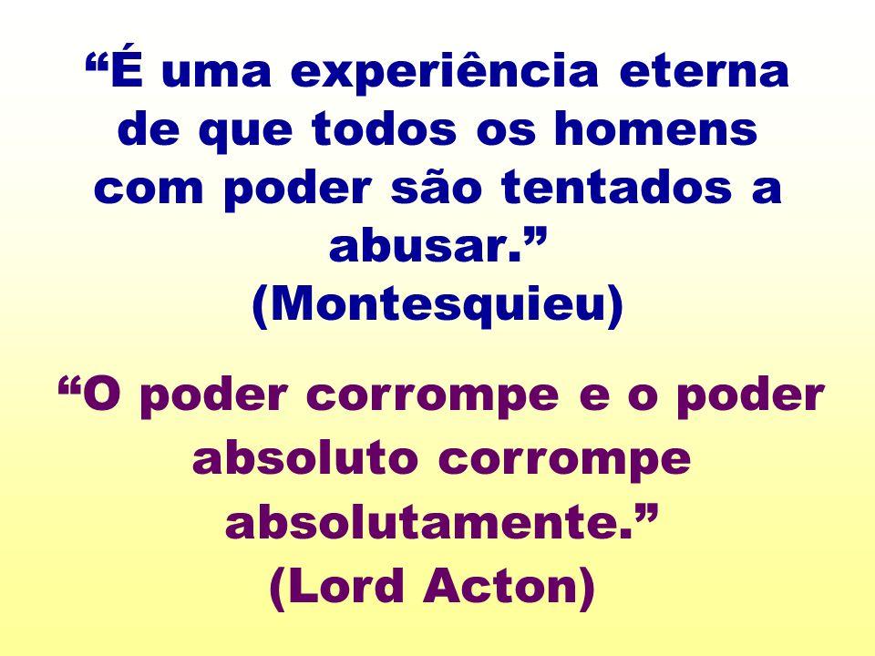 É uma experiência eterna de que todos os homens com poder são tentados a abusar. (Montesquieu) O poder corrompe e o poder absoluto corrompe absolutame