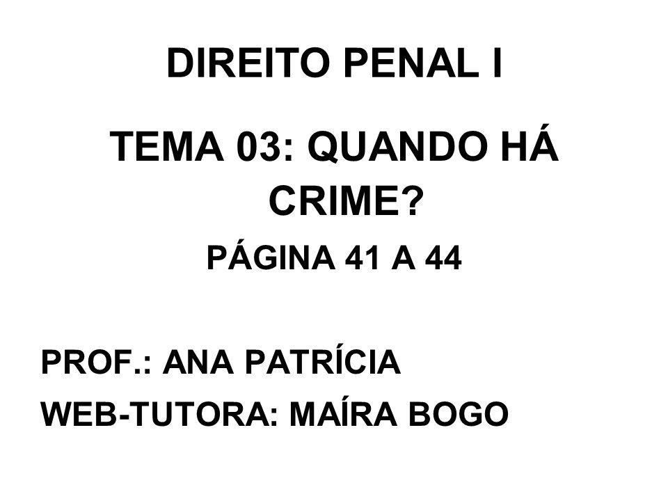 DIREITO PENAL I TEMA 03: QUANDO HÁ CRIME? PÁGINA 41 A 44 PROF.: ANA PATRÍCIA WEB-TUTORA: MAÍRA BOGO