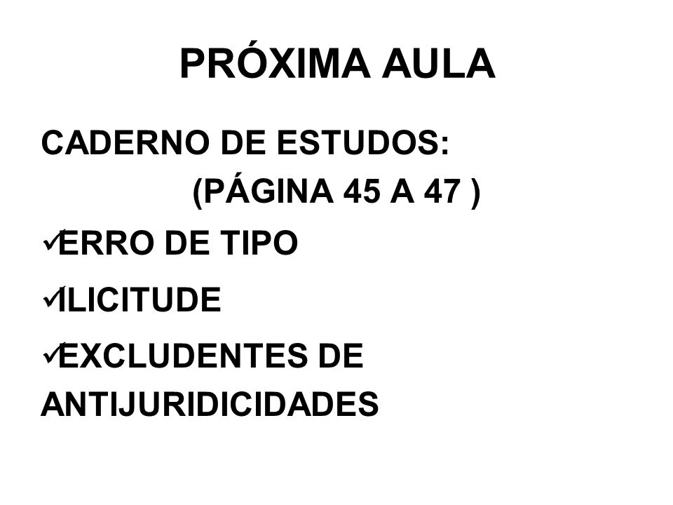 PRÓXIMA AULA CADERNO DE ESTUDOS: (PÁGINA 45 A 47 ) ERRO DE TIPO ILICITUDE EXCLUDENTES DE ANTIJURIDICIDADES