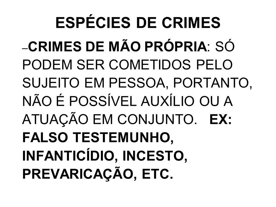 – CRIMES DE MÃO PRÓPRIA: SÓ PODEM SER COMETIDOS PELO SUJEITO EM PESSOA, PORTANTO, NÃO É POSSÍVEL AUXÍLIO OU A ATUAÇÃO EM CONJUNTO. EX: FALSO TESTEMUNH