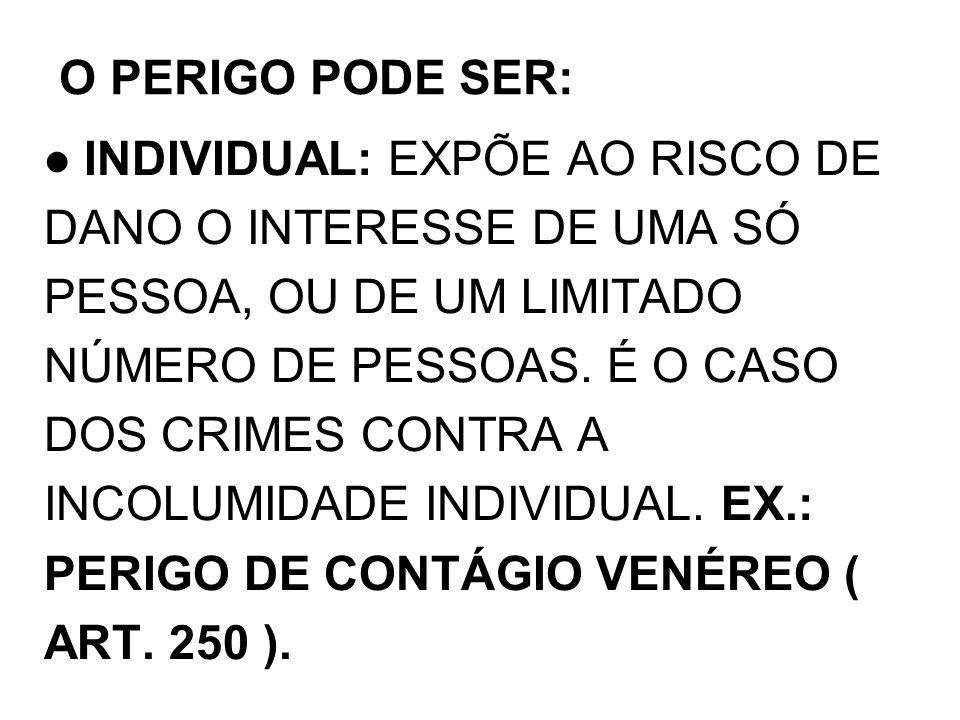 INDIVIDUAL: EXPÕE AO RISCO DE DANO O INTERESSE DE UMA SÓ PESSOA, OU DE UM LIMITADO NÚMERO DE PESSOAS. É O CASO DOS CRIMES CONTRA A INCOLUMIDADE INDIVI