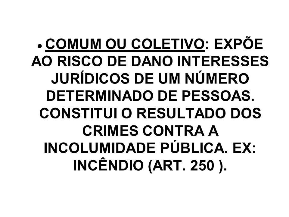 COMUM OU COLETIVO: EXPÕE AO RISCO DE DANO INTERESSES JURÍDICOS DE UM NÚMERO DETERMINADO DE PESSOAS. CONSTITUI O RESULTADO DOS CRIMES CONTRA A INCOLUMI