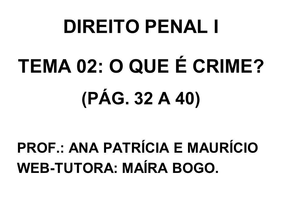 DIREITO PENAL I TEMA 02: O QUE É CRIME? (PÁG. 32 A 40) PROF.: ANA PATRÍCIA E MAURÍCIO WEB-TUTORA: MAÍRA BOGO.