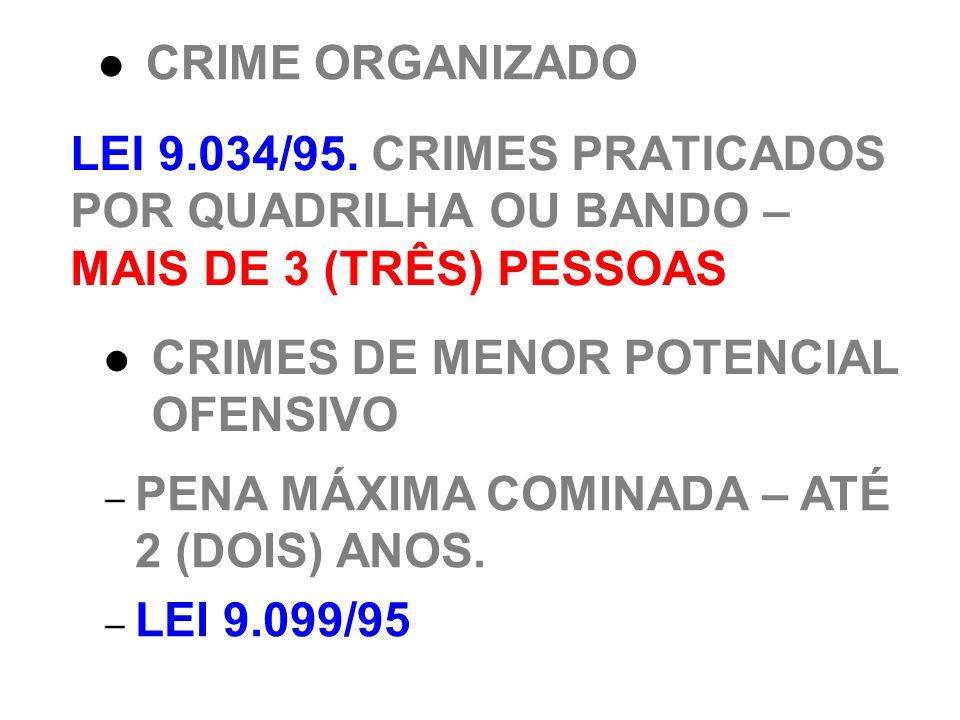 LEI 9.034/95. CRIMES PRATICADOS POR QUADRILHA OU BANDO – MAIS DE 3 (TRÊS) PESSOAS CRIME ORGANIZADO CRIMES DE MENOR POTENCIAL OFENSIVO – PENA MÁXIMA CO