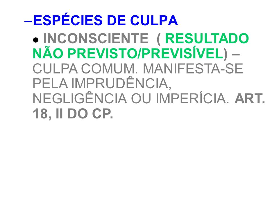 –ESPÉCIES DE CULPA INCONSCIENTE ( RESULTADO NÃO PREVISTO/PREVISÍVEL) – CULPA COMUM. MANIFESTA-SE PELA IMPRUDÊNCIA, NEGLIGÊNCIA OU IMPERÍCIA. ART. 18,