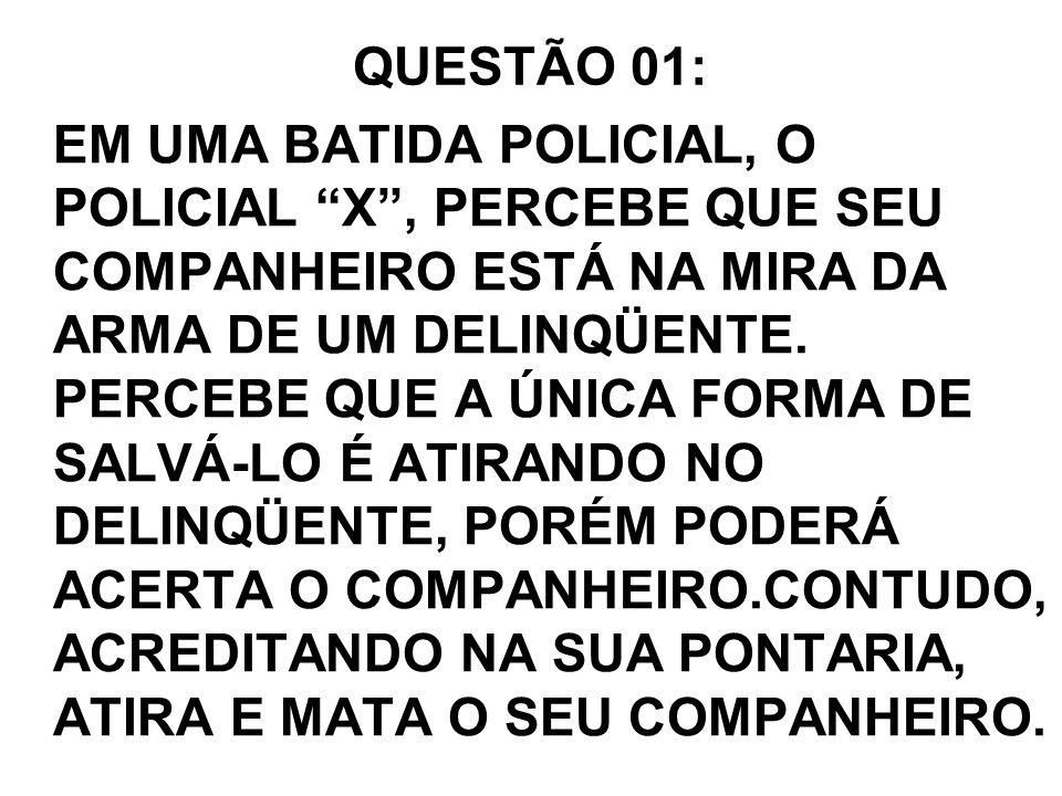 QUESTÃO 01: EM UMA BATIDA POLICIAL, O POLICIAL X, PERCEBE QUE SEU COMPANHEIRO ESTÁ NA MIRA DA ARMA DE UM DELINQÜENTE. PERCEBE QUE A ÚNICA FORMA DE SAL
