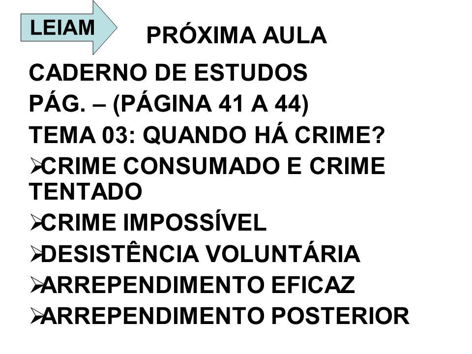 PRÓXIMA AULA CADERNO DE ESTUDOS PÁG. – (PÁGINA 41 A 44) TEMA 03: QUANDO HÁ CRIME? CRIME CONSUMADO E CRIME TENTADO CRIME IMPOSSÍVEL DESISTÊNCIA VOLUNTÁ