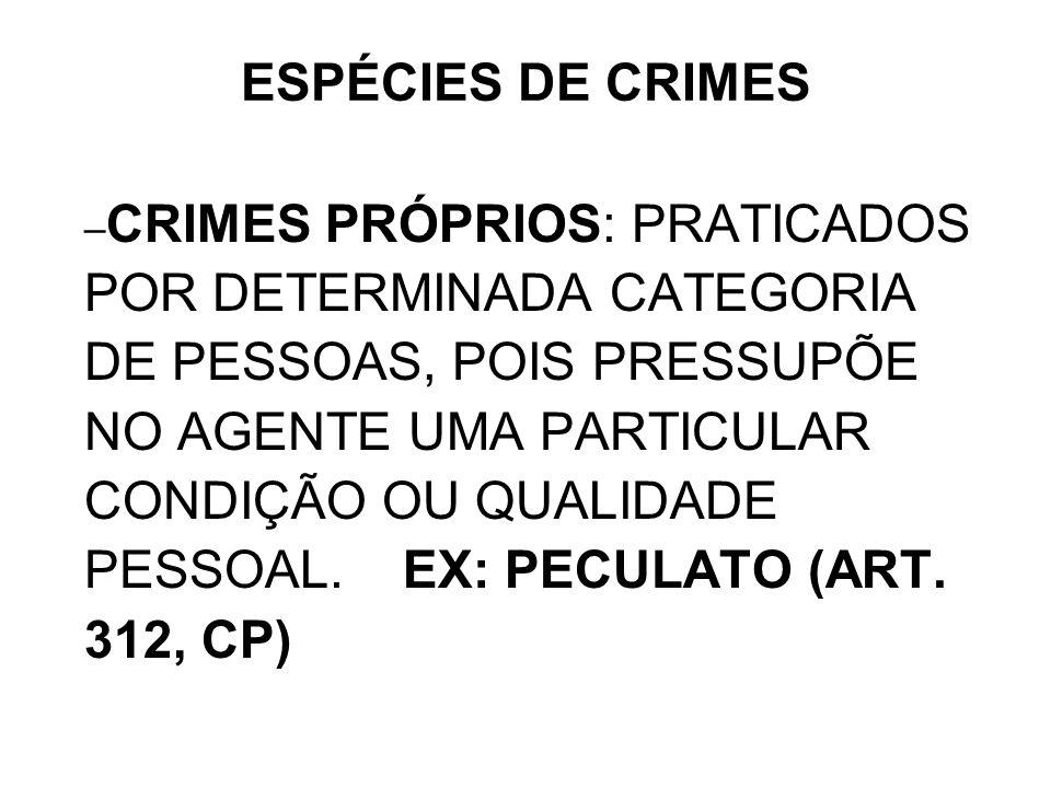 – CRIMES PRÓPRIOS: PRATICADOS POR DETERMINADA CATEGORIA DE PESSOAS, POIS PRESSUPÕE NO AGENTE UMA PARTICULAR CONDIÇÃO OU QUALIDADE PESSOAL. EX: PECULAT