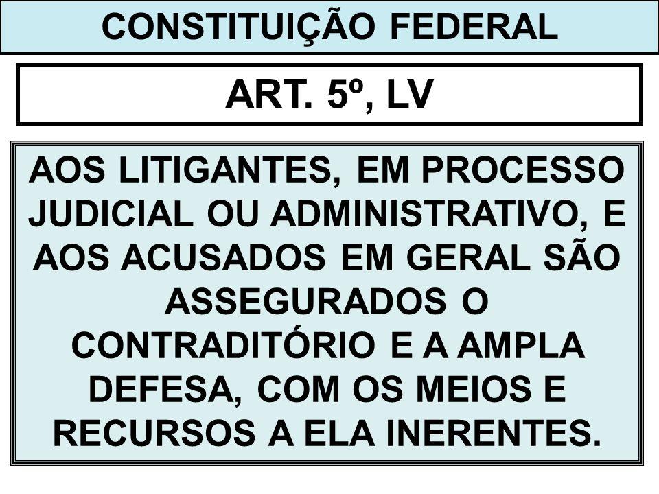 CONSTITUIÇÃO FEDERAL ART. 5º, LV AOS LITIGANTES, EM PROCESSO JUDICIAL OU ADMINISTRATIVO, E AOS ACUSADOS EM GERAL SÃO ASSEGURADOS O CONTRADITÓRIO E A A