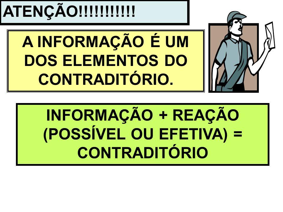 ATENÇÃO!!!!!!!!!!! A INFORMAÇÃO É UM DOS ELEMENTOS DO CONTRADITÓRIO. INFORMAÇÃO + REAÇÃO (POSSÍVEL OU EFETIVA) = CONTRADITÓRIO