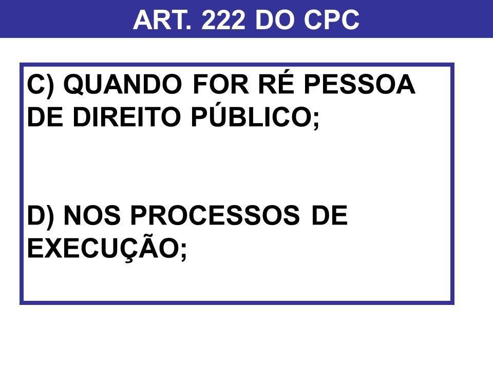 ART. 222 DO CPC C) QUANDO FOR RÉ PESSOA DE DIREITO PÚBLICO; D) NOS PROCESSOS DE EXECUÇÃO;