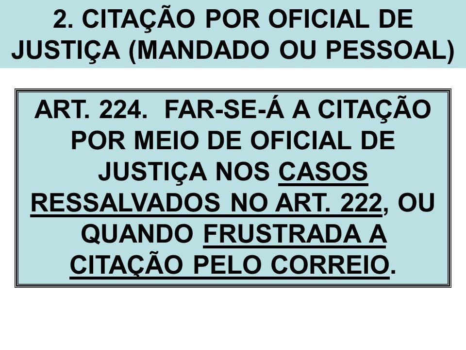 2. CITAÇÃO POR OFICIAL DE JUSTIÇA (MANDADO OU PESSOAL) ART. 224. FAR-SE-Á A CITAÇÃO POR MEIO DE OFICIAL DE JUSTIÇA NOS CASOS RESSALVADOS NO ART. 222,