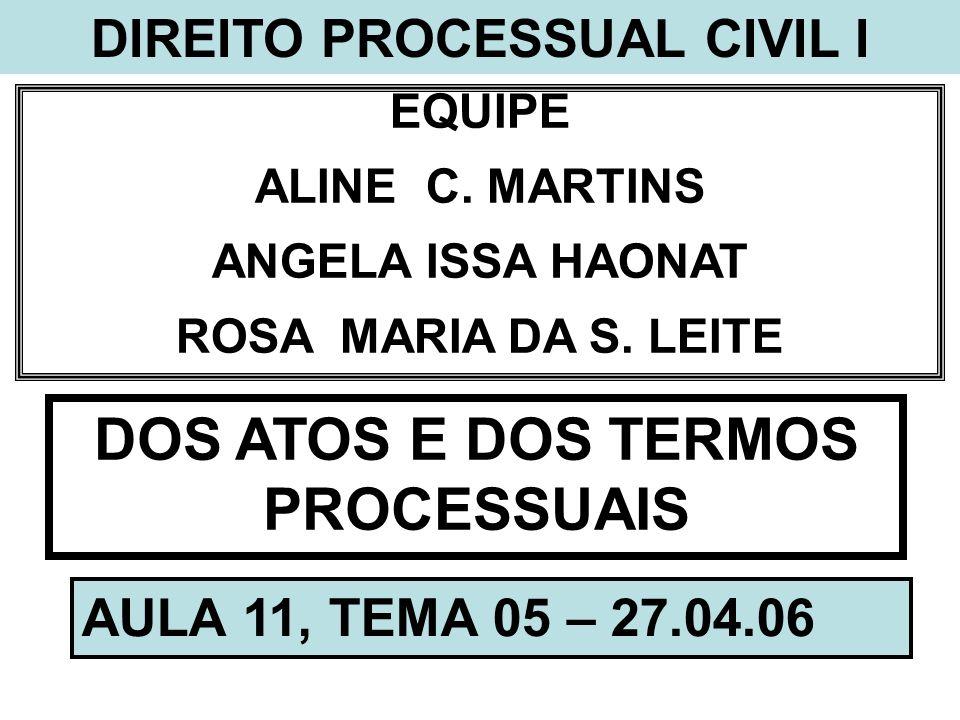 DIREITO PROCESSUAL CIVIL I EQUIPE ALINE C. MARTINS ANGELA ISSA HAONAT ROSA MARIA DA S. LEITE DOS ATOS E DOS TERMOS PROCESSUAIS AULA 11, TEMA 05 – 27.0