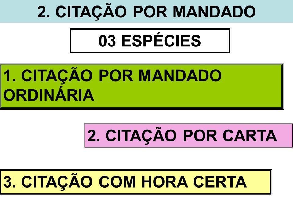 2. CITAÇÃO POR MANDADO 03 ESPÉCIES 1. CITAÇÃO POR MANDADO ORDINÁRIA 2. CITAÇÃO POR CARTA 3. CITAÇÃO COM HORA CERTA