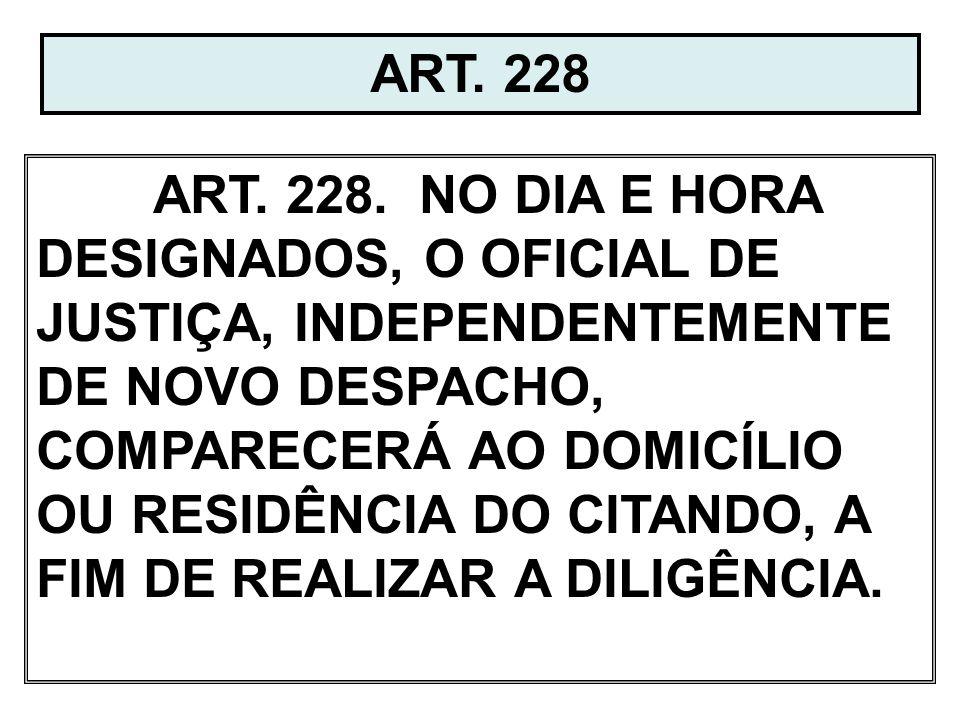 ART. 228 ART. 228. NO DIA E HORA DESIGNADOS, O OFICIAL DE JUSTIÇA, INDEPENDENTEMENTE DE NOVO DESPACHO, COMPARECERÁ AO DOMICÍLIO OU RESIDÊNCIA DO CITAN