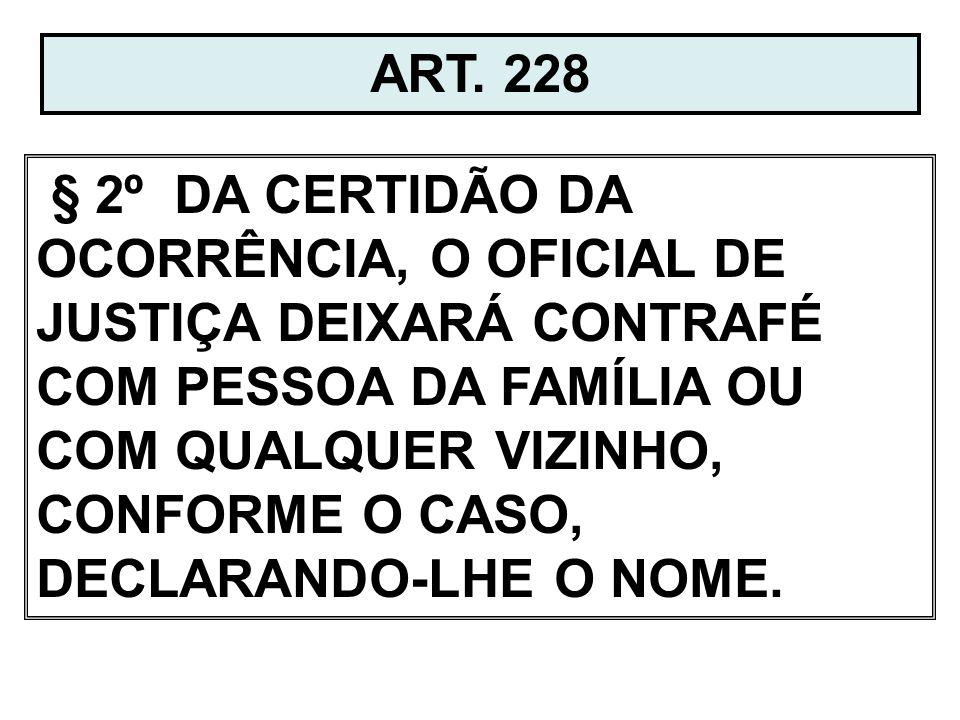 ART. 228 § 2º DA CERTIDÃO DA OCORRÊNCIA, O OFICIAL DE JUSTIÇA DEIXARÁ CONTRAFÉ COM PESSOA DA FAMÍLIA OU COM QUALQUER VIZINHO, CONFORME O CASO, DECLARA