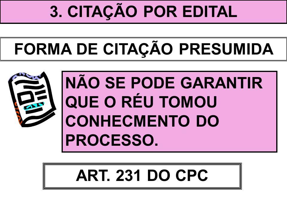 3. CITAÇÃO POR EDITAL FORMA DE CITAÇÃO PRESUMIDA NÃO SE PODE GARANTIR QUE O RÉU TOMOU CONHECMENTO DO PROCESSO. ART. 231 DO CPC