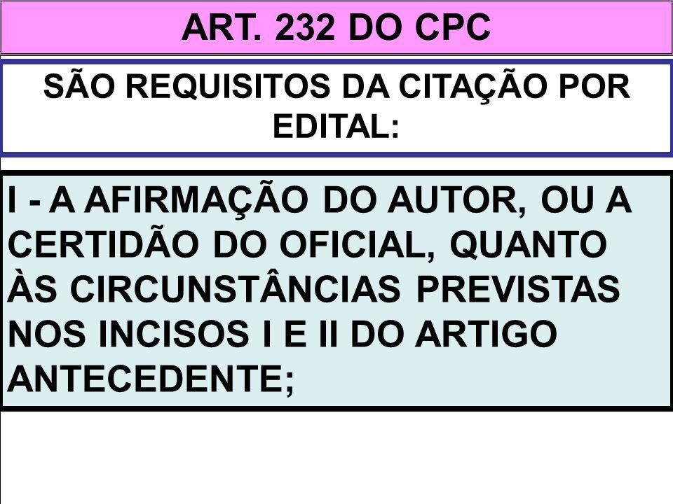 ART. 232 DO CPC SÃO REQUISITOS DA CITAÇÃO POR EDITAL: I - A AFIRMAÇÃO DO AUTOR, OU A CERTIDÃO DO OFICIAL, QUANTO ÀS CIRCUNSTÂNCIAS PREVISTAS NOS INCIS