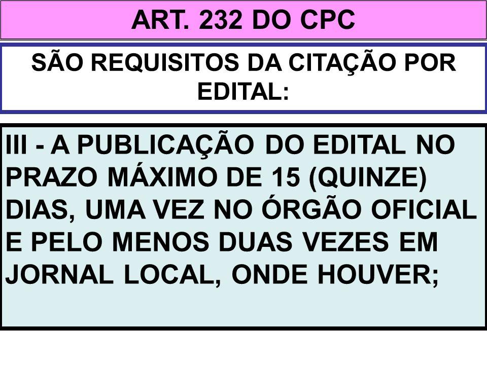 ART. 232 DO CPC SÃO REQUISITOS DA CITAÇÃO POR EDITAL: III - A PUBLICAÇÃO DO EDITAL NO PRAZO MÁXIMO DE 15 (QUINZE) DIAS, UMA VEZ NO ÓRGÃO OFICIAL E PEL