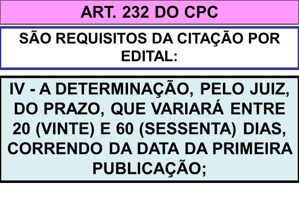 ART. 232 DO CPC SÃO REQUISITOS DA CITAÇÃO POR EDITAL: IV - A DETERMINAÇÃO, PELO JUIZ, DO PRAZO, QUE VARIARÁ ENTRE 20 (VINTE) E 60 (SESSENTA) DIAS, COR