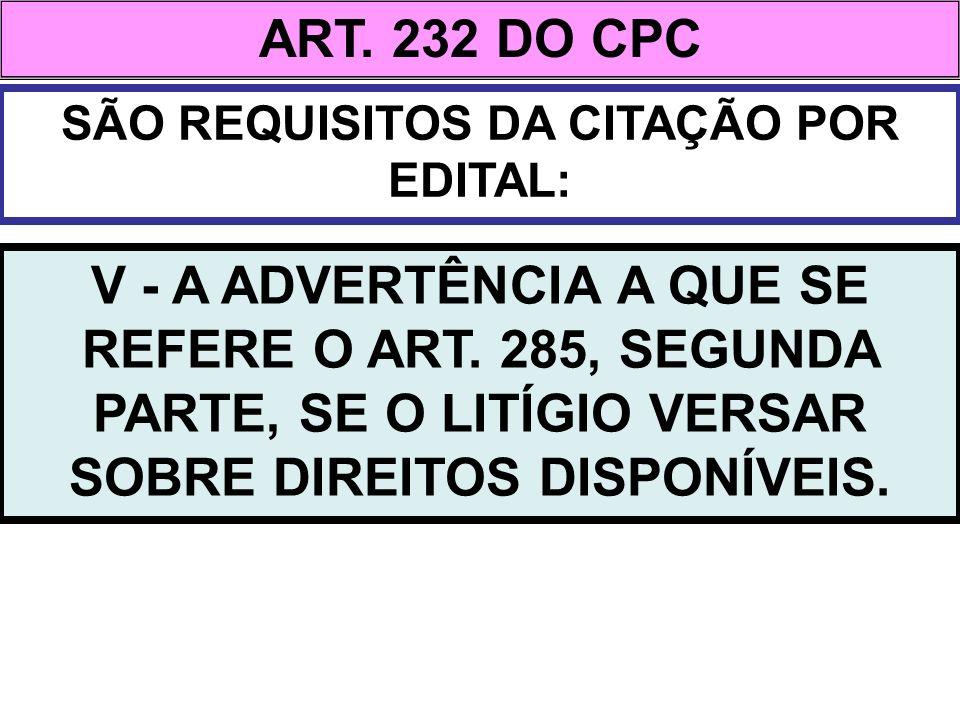 ART. 232 DO CPC SÃO REQUISITOS DA CITAÇÃO POR EDITAL: V - A ADVERTÊNCIA A QUE SE REFERE O ART. 285, SEGUNDA PARTE, SE O LITÍGIO VERSAR SOBRE DIREITOS