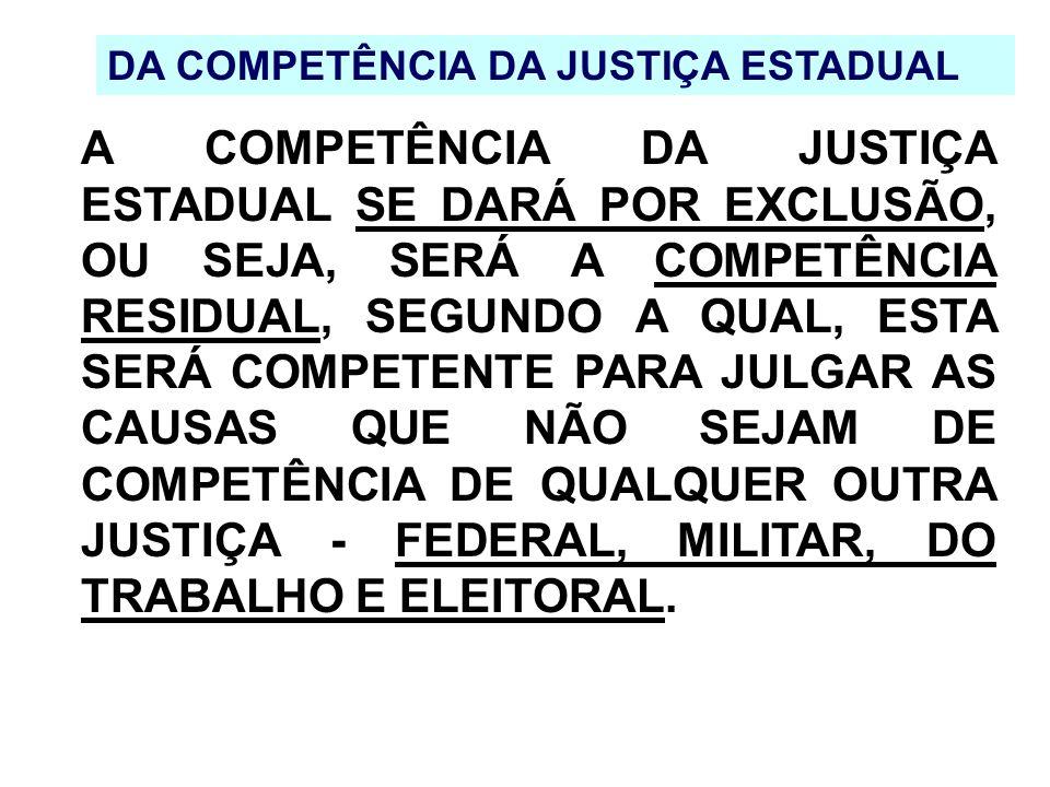 DA COMPETÊNCIA DA JUSTIÇA ESTADUAL A COMPETÊNCIA DA JUSTIÇA ESTADUAL SE DARÁ POR EXCLUSÃO, OU SEJA, SERÁ A COMPETÊNCIA RESIDUAL, SEGUNDO A QUAL, ESTA