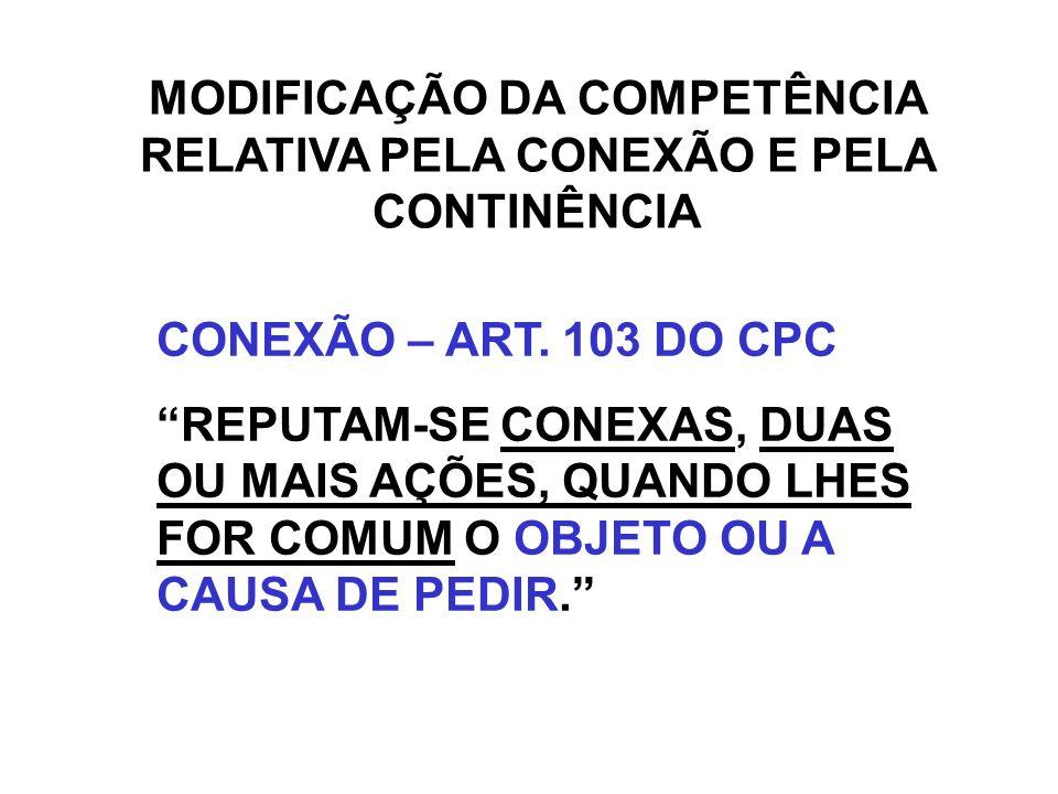 MODIFICAÇÃO DA COMPETÊNCIA RELATIVA PELA CONEXÃO E PELA CONTINÊNCIA CONEXÃO – ART. 103 DO CPC REPUTAM-SE CONEXAS, DUAS OU MAIS AÇÕES, QUANDO LHES FOR