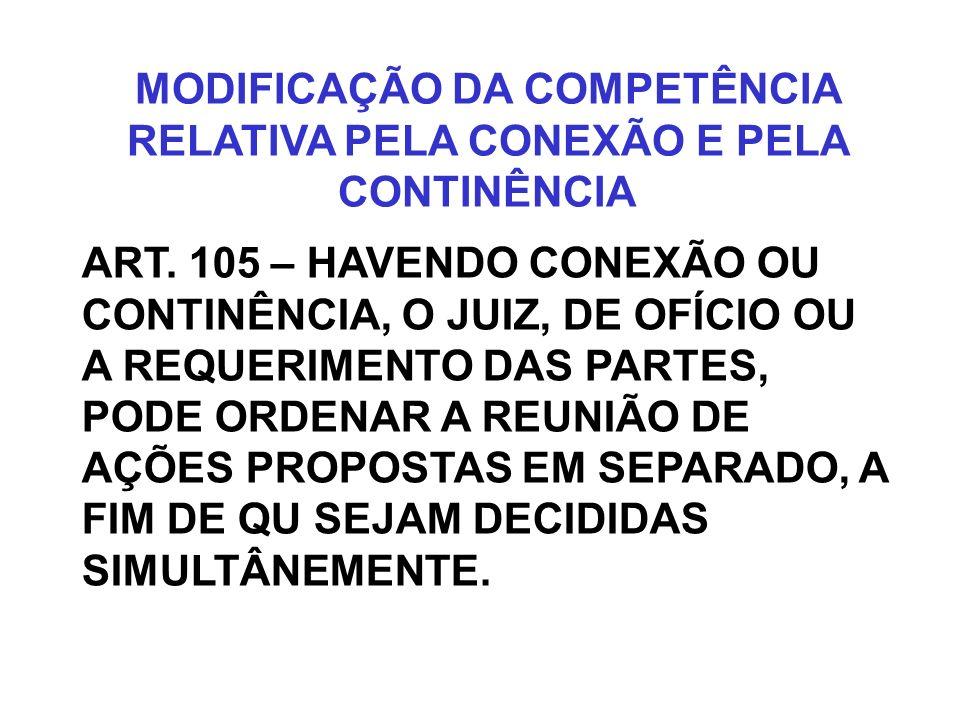 MODIFICAÇÃO DA COMPETÊNCIA RELATIVA PELA CONEXÃO E PELA CONTINÊNCIA ART. 105 – HAVENDO CONEXÃO OU CONTINÊNCIA, O JUIZ, DE OFÍCIO OU A REQUERIMENTO DAS