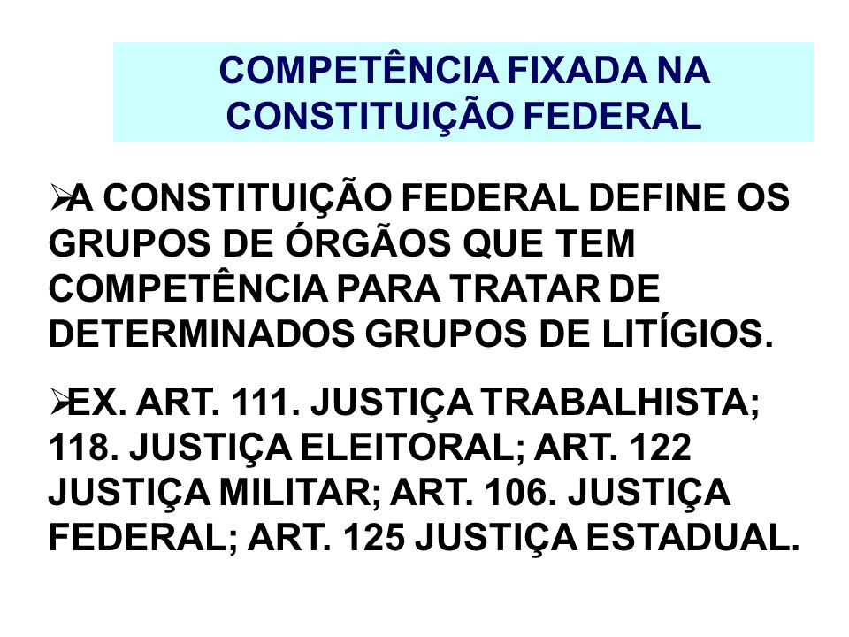 COMPETÊNCIA FIXADA NA CONSTITUIÇÃO FEDERAL A CONSTITUIÇÃO FEDERAL DEFINE OS GRUPOS DE ÓRGÃOS QUE TEM COMPETÊNCIA PARA TRATAR DE DETERMINADOS GRUPOS DE