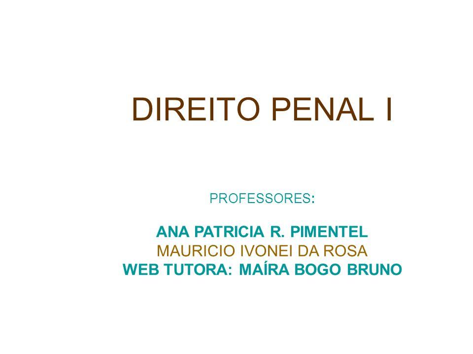 DIREITO PENAL I PROFESSORES: ANA PATRICIA R. PIMENTEL MAURICIO IVONEI DA ROSA WEB TUTORA: MAÍRA BOGO BRUNO