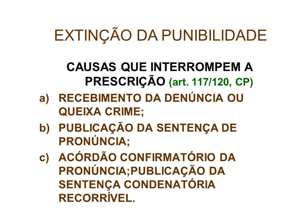 CAUSAS QUE INTERROMPEM A PRESCRIÇÃO (art. 117/120, CP) a)RECEBIMENTO DA DENÚNCIA OU QUEIXA CRIME; b)PUBLICAÇÃO DA SENTENÇA DE PRONÚNCIA; c)ACÓRDÃO CON