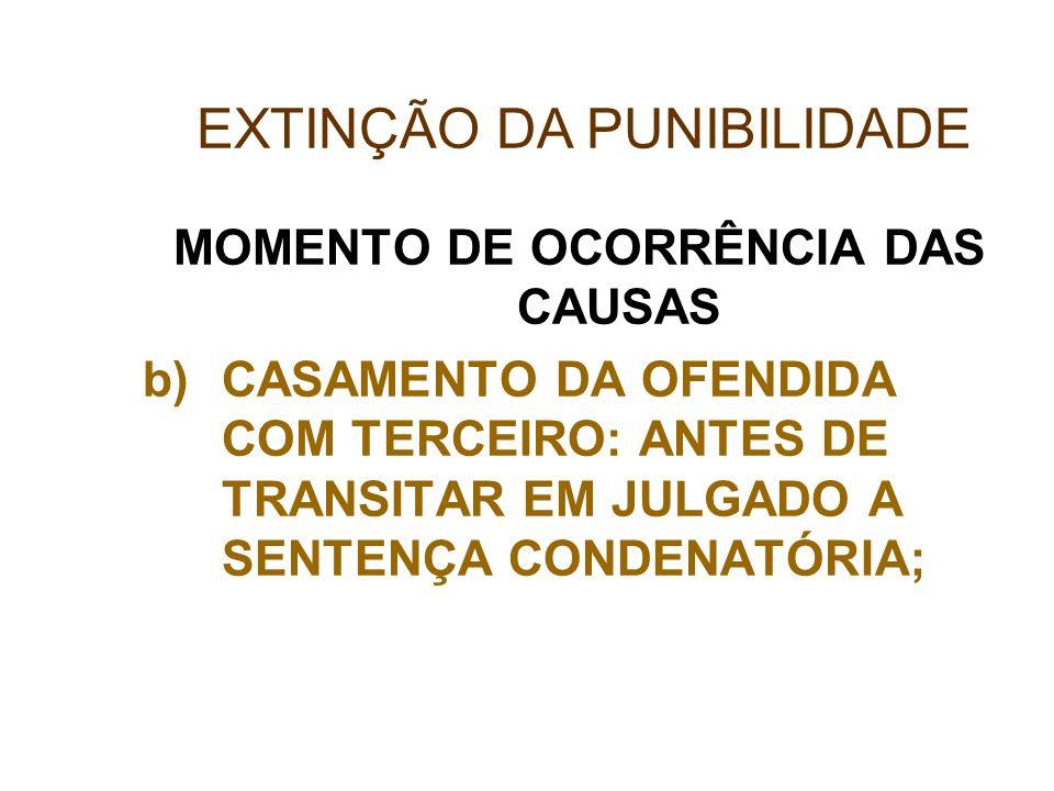 MOMENTO DE OCORRÊNCIA DAS CAUSAS b)CASAMENTO DA OFENDIDA COM TERCEIRO: ANTES DE TRANSITAR EM JULGADO A SENTENÇA CONDENATÓRIA; EXTINÇÃO DA PUNIBILIDADE