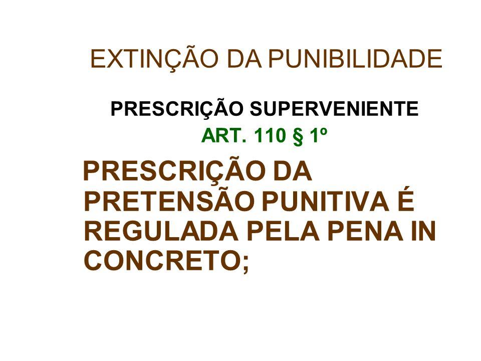 PRESCRIÇÃO SUPERVENIENTE ART. 110 § 1º PRESCRIÇÃO DA PRETENSÃO PUNITIVA É REGULADA PELA PENA IN CONCRETO; EXTINÇÃO DA PUNIBILIDADE
