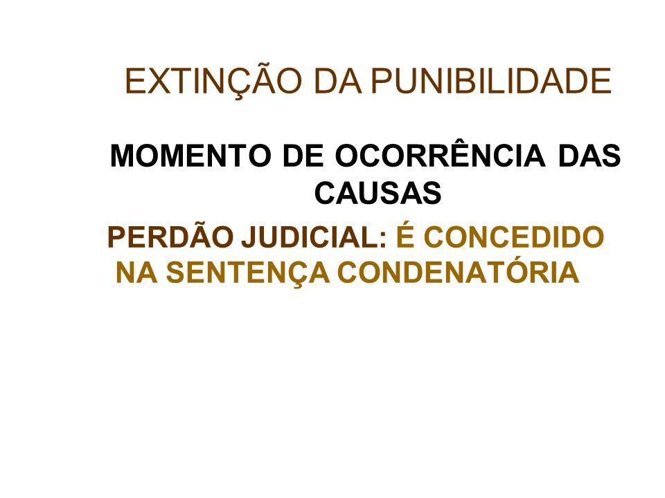 MOMENTO DE OCORRÊNCIA DAS CAUSAS PERDÃO JUDICIAL: É CONCEDIDO NA SENTENÇA CONDENATÓRIA EXTINÇÃO DA PUNIBILIDADE