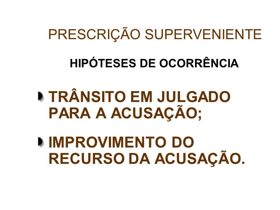HIPÓTESES DE OCORRÊNCIA TRÂNSITO EM JULGADO PARA A ACUSAÇÃO; IMPROVIMENTO DO RECURSO DA ACUSAÇÃO. PRESCRIÇÃO SUPERVENIENTE