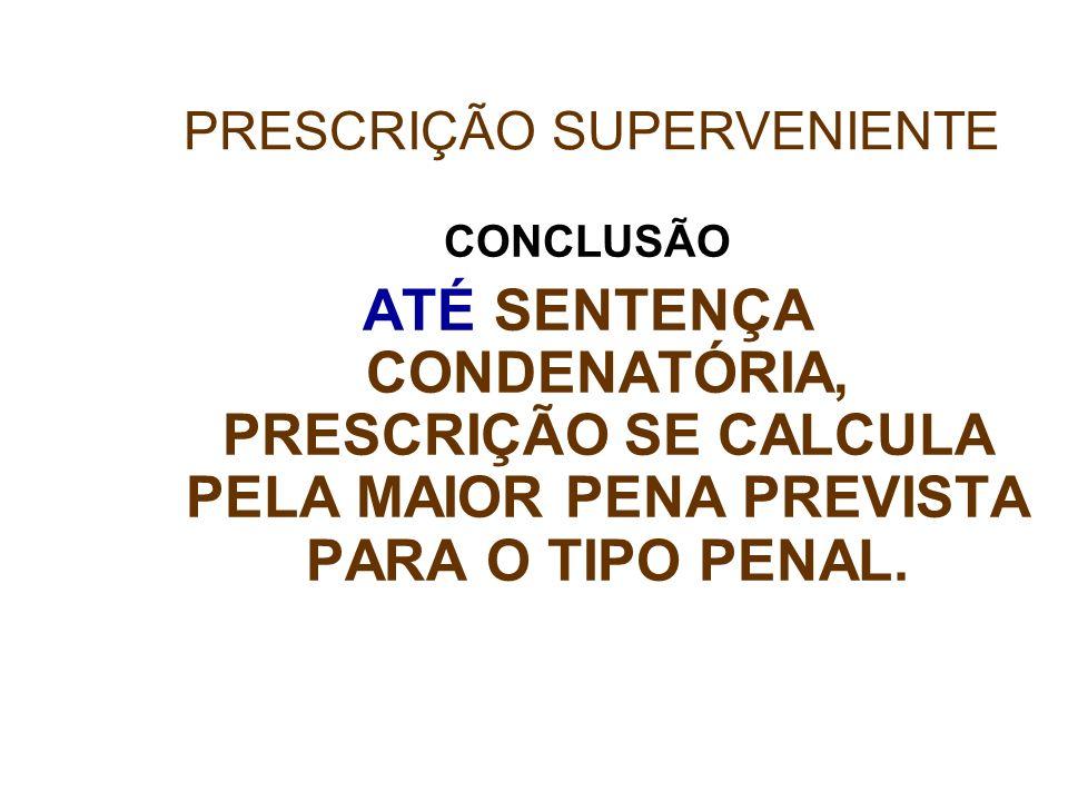CONCLUSÃO ATÉ SENTENÇA CONDENATÓRIA, PRESCRIÇÃO SE CALCULA PELA MAIOR PENA PREVISTA PARA O TIPO PENAL. PRESCRIÇÃO SUPERVENIENTE
