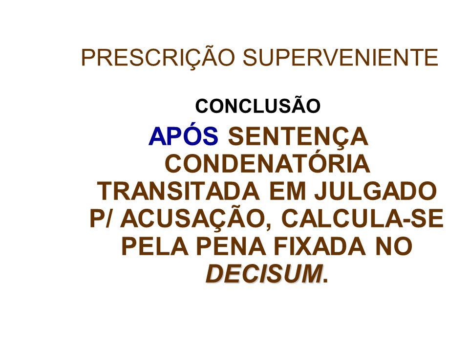 CONCLUSÃO DECISUM APÓS SENTENÇA CONDENATÓRIA TRANSITADA EM JULGADO P/ ACUSAÇÃO, CALCULA-SE PELA PENA FIXADA NO DECISUM. PRESCRIÇÃO SUPERVENIENTE