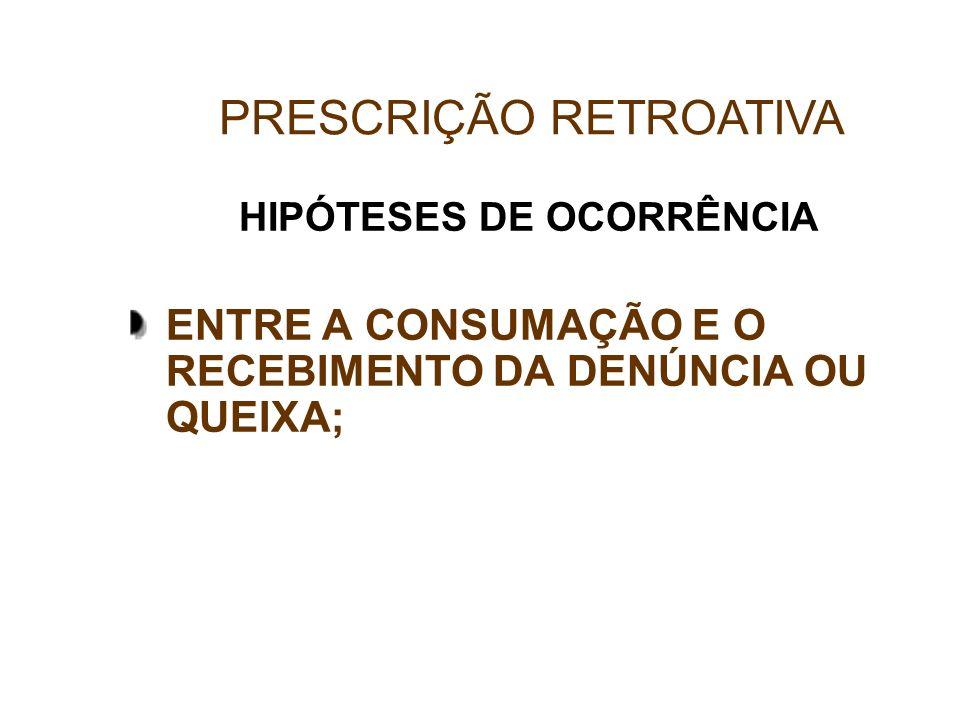 HIPÓTESES DE OCORRÊNCIA ENTRE A CONSUMAÇÃO E O RECEBIMENTO DA DENÚNCIA OU QUEIXA; PRESCRIÇÃO RETROATIVA