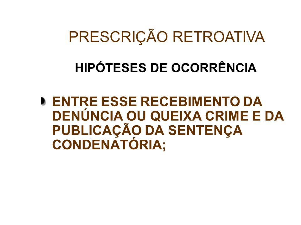HIPÓTESES DE OCORRÊNCIA ENTRE ESSE RECEBIMENTO DA DENÚNCIA OU QUEIXA CRIME E DA PUBLICAÇÃO DA SENTENÇA CONDENATÓRIA; PRESCRIÇÃO RETROATIVA