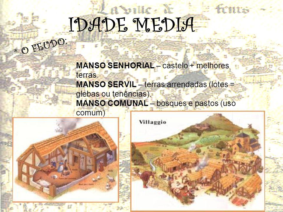 IDADE MEDIA * O F E U D O : MANSO SENHORIAL – castelo + melhores terras. MANSO SERVIL – terras arrendadas (lotes = glebas ou tenências). MANSO COMUNAL