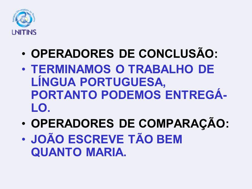 OPERADORES DE CONCLUSÃO: TERMINAMOS O TRABALHO DE LÍNGUA PORTUGUESA, PORTANTO PODEMOS ENTREGÁ- LO. OPERADORES DE COMPARAÇÃO: JOÃO ESCREVE TÃO BEM QUAN
