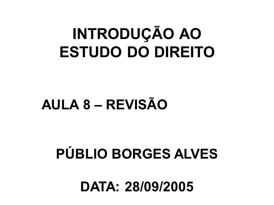 INTRODUÇÃO AO ESTUDO DO DIREITO AULA 8 – REVISÃO PÚBLIO BORGES ALVES DATA: 28/09/2005