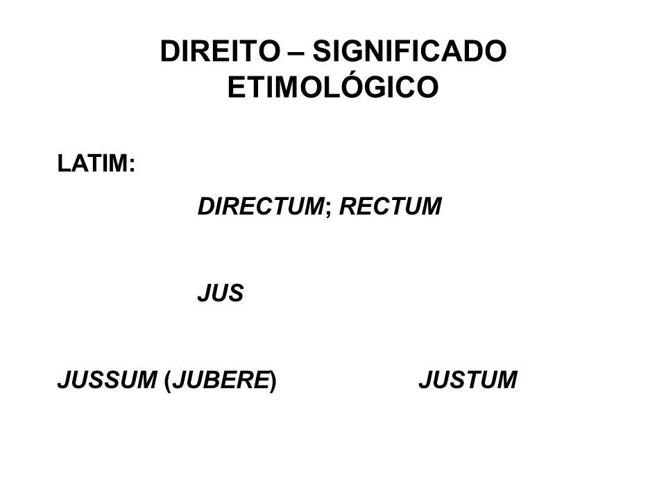 DIREITO – SIGNIFICADO ETIMOLÓGICO LATIM: DIRECTUM; RECTUM JUS JUSSUM (JUBERE) JUSTUM