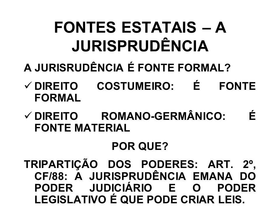 FONTES ESTATAIS – A JURISPRUDÊNCIA A JURISRUDÊNCIA É FONTE FORMAL? DIREITO COSTUMEIRO: É FONTE FORMAL DIREITO ROMANO-GERMÂNICO: É FONTE MATERIAL POR Q
