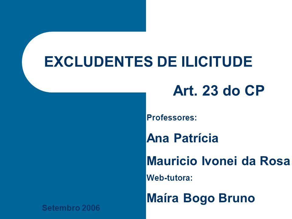 Setembro 2006 EXCLUDENTES DE ILICITUDE Professores: Ana Patrícia Mauricio Ivonei da Rosa Web-tutora: Maíra Bogo Bruno Art. 23 do CP
