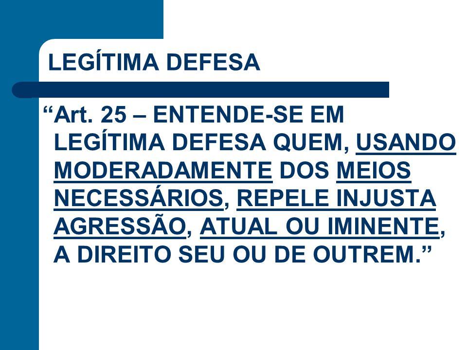 LEGÍTIMA DEFESA Art. 25 – ENTENDE-SE EM LEGÍTIMA DEFESA QUEM, USANDO MODERADAMENTE DOS MEIOS NECESSÁRIOS, REPELE INJUSTA AGRESSÃO, ATUAL OU IMINENTE,